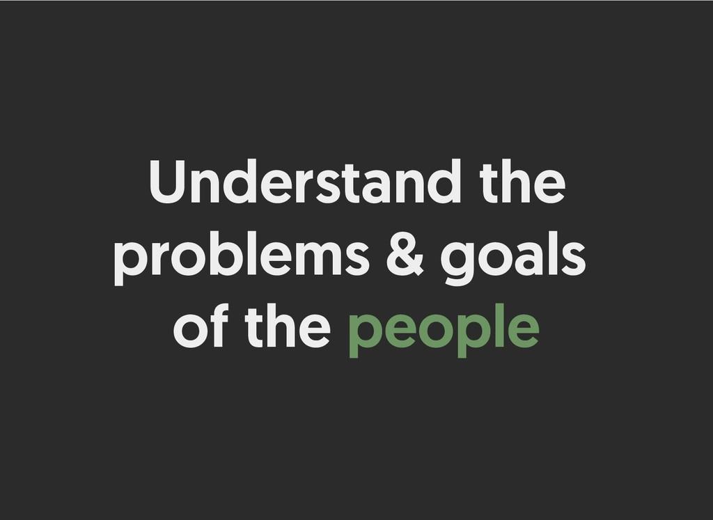 Understand the Understand the problems & goals ...