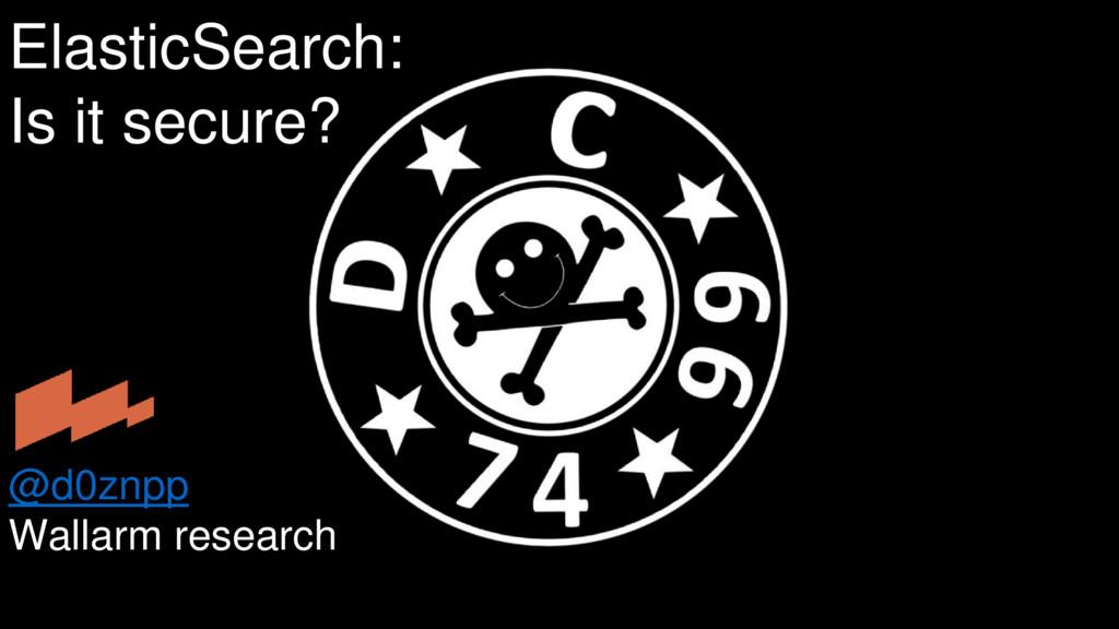 ElasticSearch: Is it secure? @d0znpp Wallarm re...