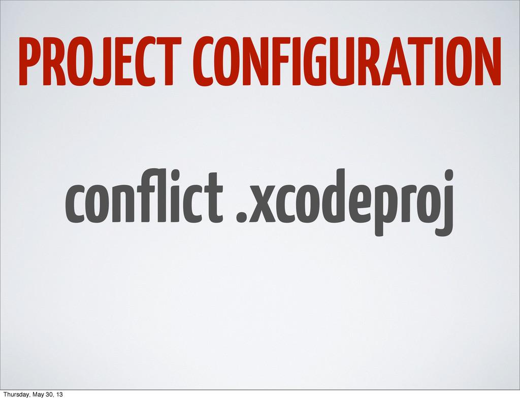 PROJECT CONFIGURATION conflict .xcodeproj Thurs...