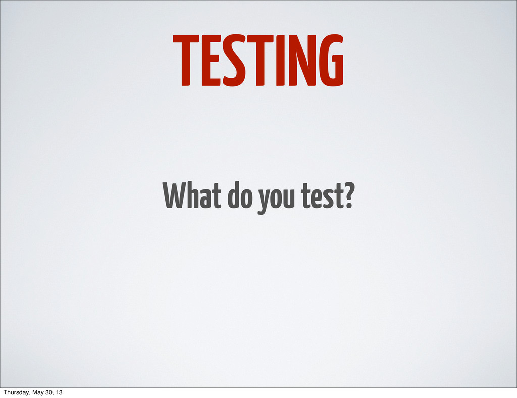 TESTING What do you test? Thursday, May 30, 13
