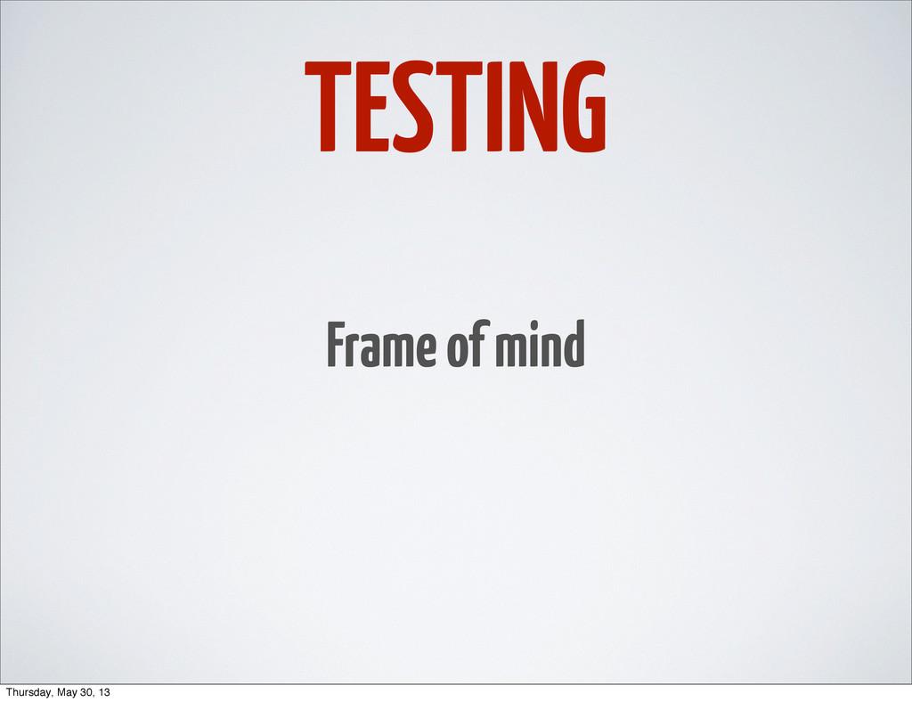 TESTING Frame of mind Thursday, May 30, 13