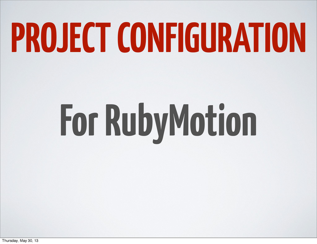 PROJECT CONFIGURATION For RubyMotion Thursday, ...