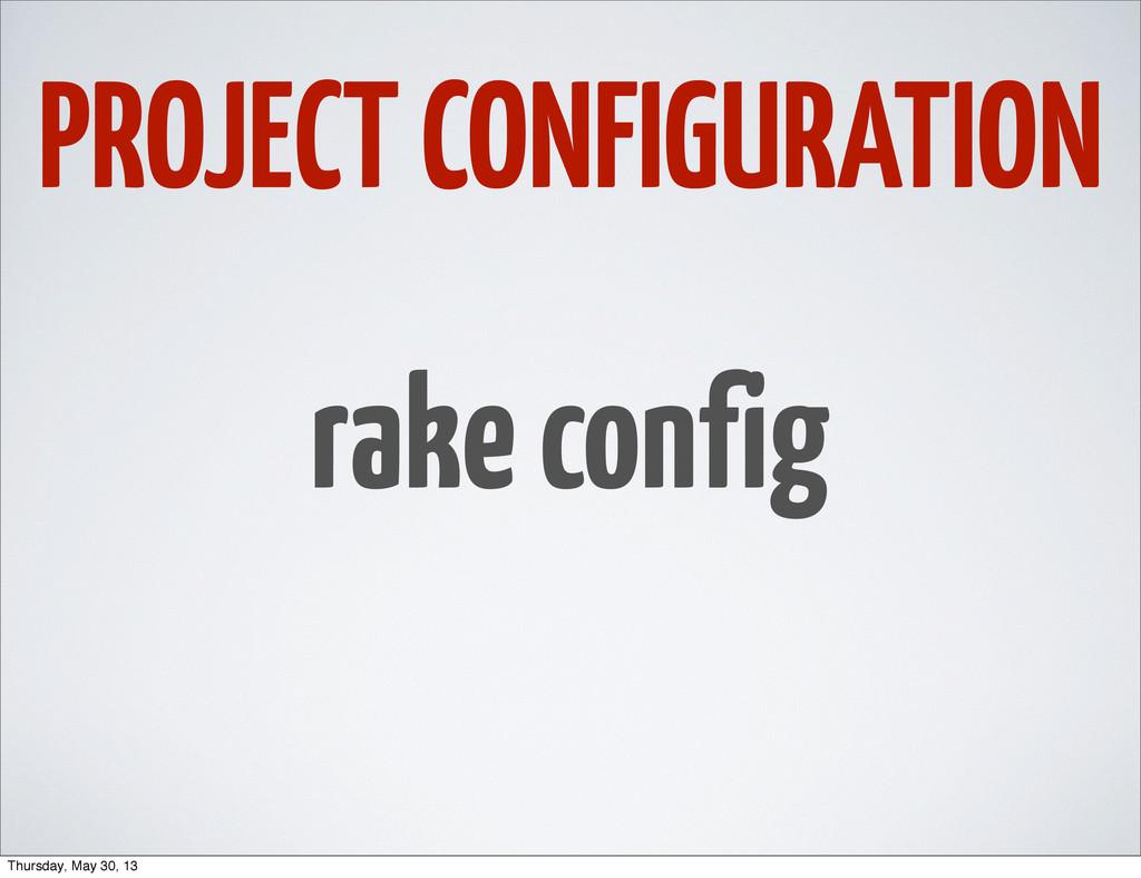 PROJECT CONFIGURATION rake config Thursday, May...