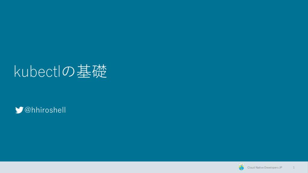 Cloud Native Developers JP kubectlの基礎 @hhiroshe...