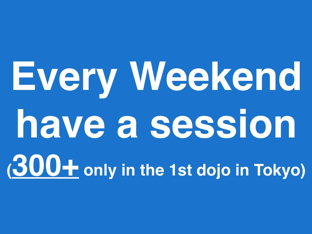 Every Weekend have a session ( 300+ only in the...