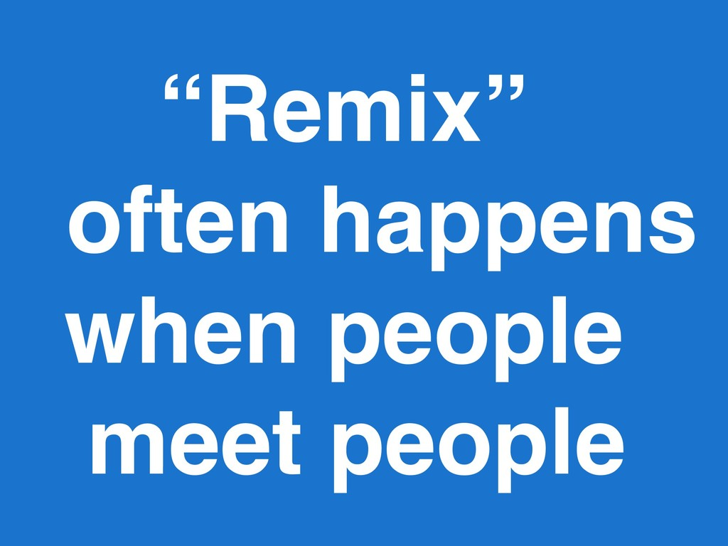 """Remix"" often happens when people meet people"