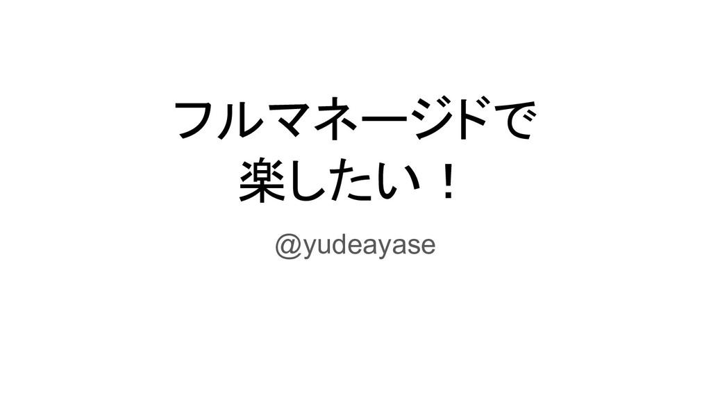 フルマネージドで 楽したい! @yudeayase