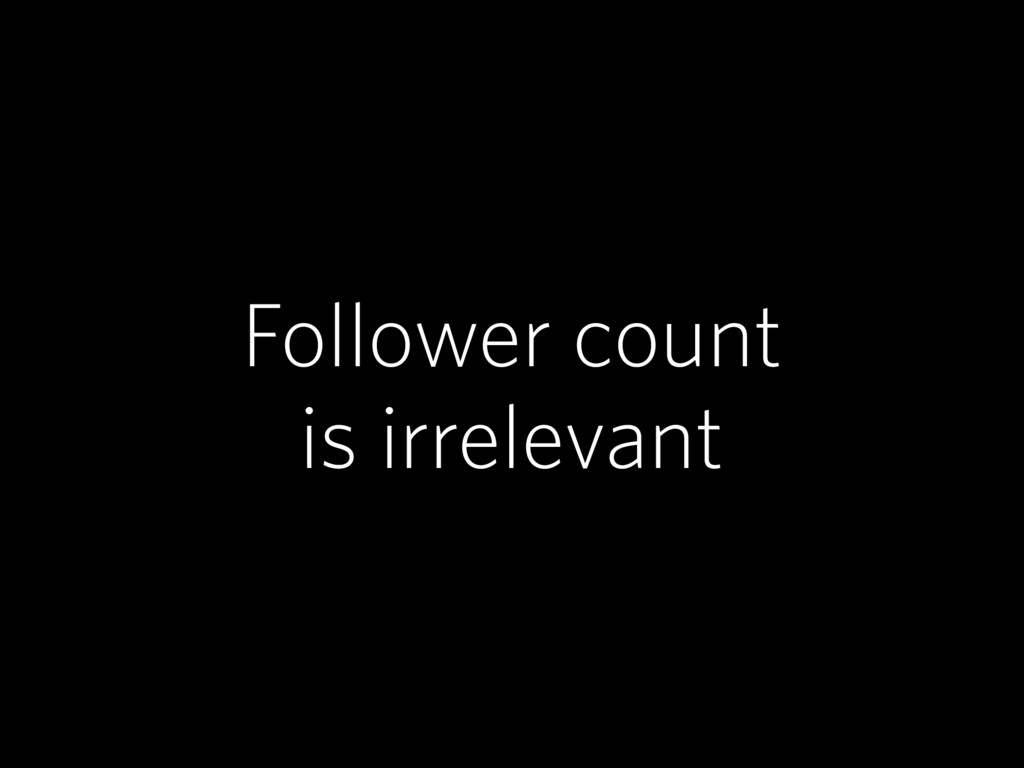 Follower count is irrelevant