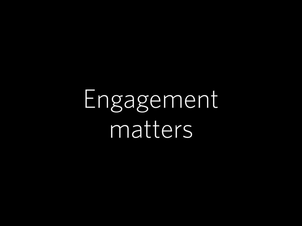 Engagement matters