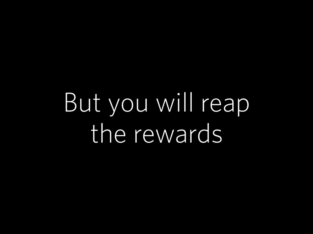 But you will reap the rewards