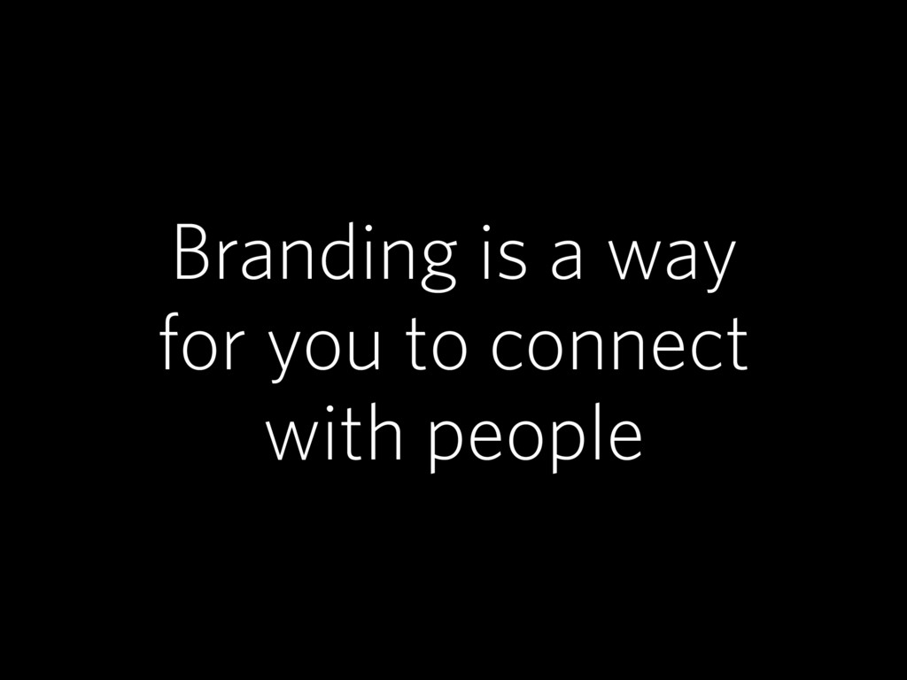 Branding is a way for you to connect with people