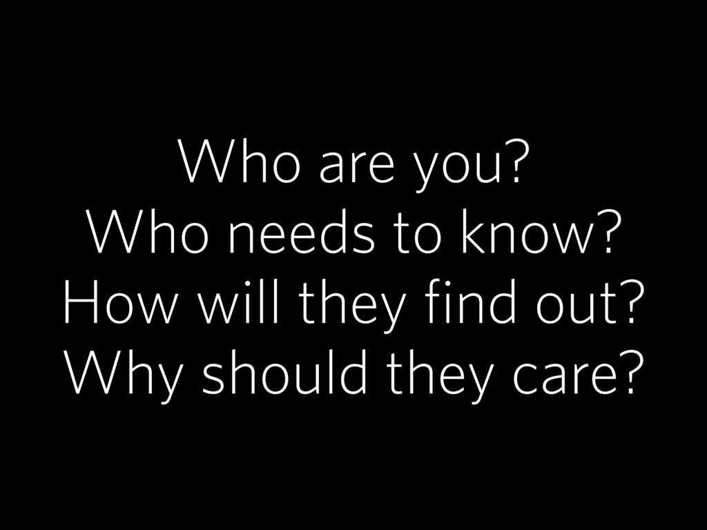 Who are you? Who needs to know? How will they f...