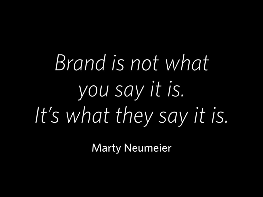 Brand is not what you say it is. It's what they...