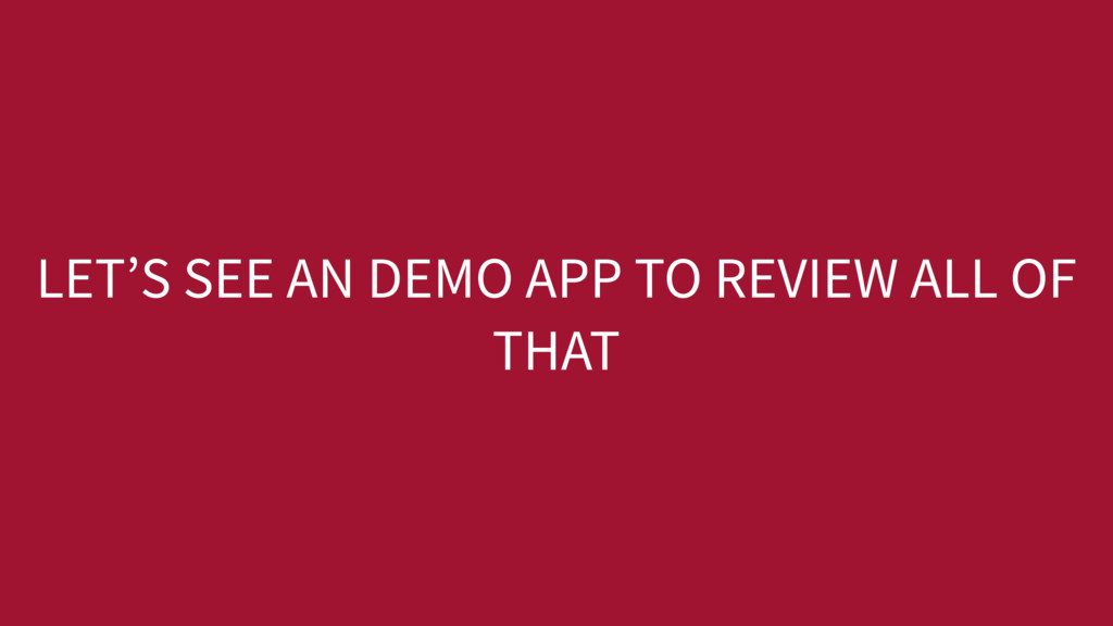 LET'S SEE AN DEMO APP TO REVIEW ALL OF THAT