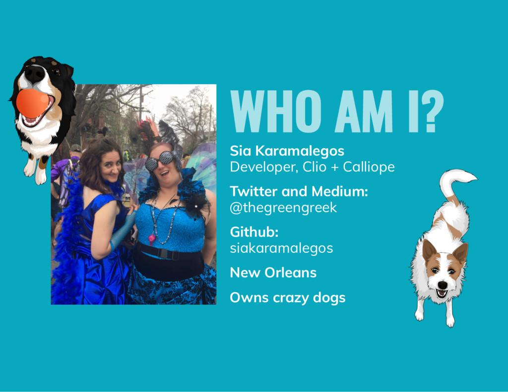 WHO AM I? Sia Karamalegos Developer, Clio + Cal...