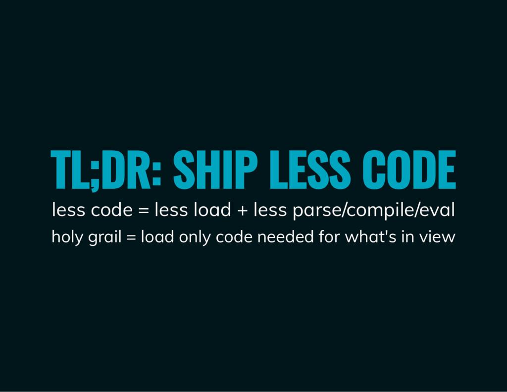 TL;DR: SHIP LESS CODE less code = less load + l...