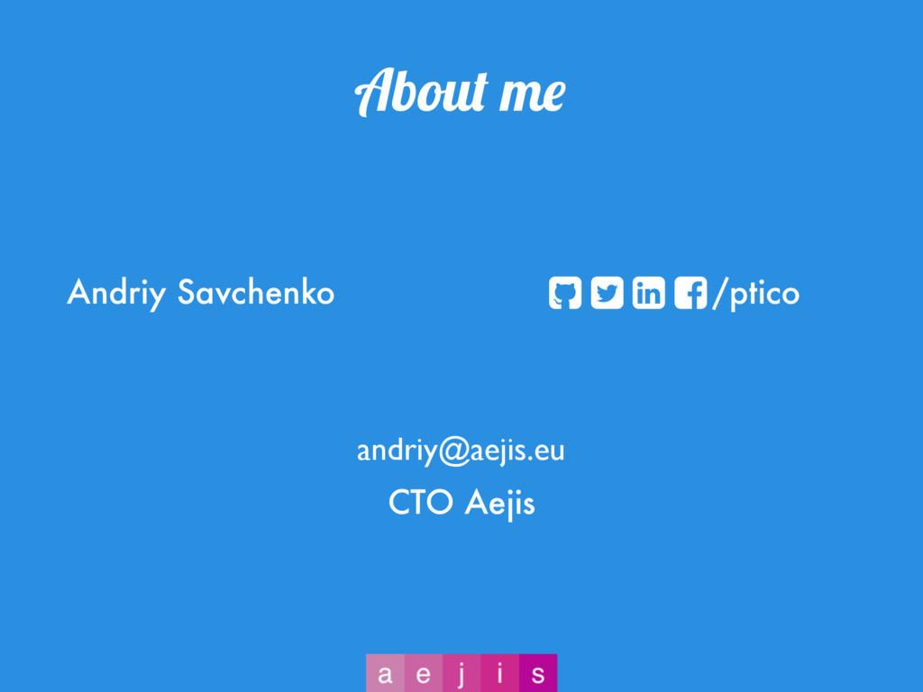About me Andriy Savchenko /ptico CTO Aejis andr...
