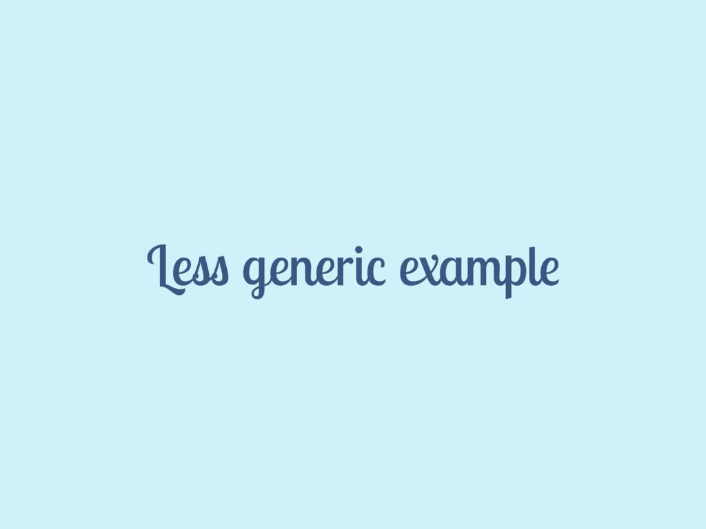 Less generic example