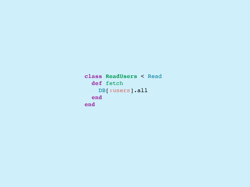 class ReadUsers < Read def fetch DB[:users].all...