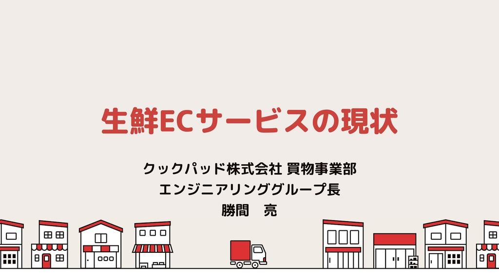 生鮮ECサービスの現状 クックパッド株式会社 買物事業部 エンジニアリンググループ長 勝間 亮