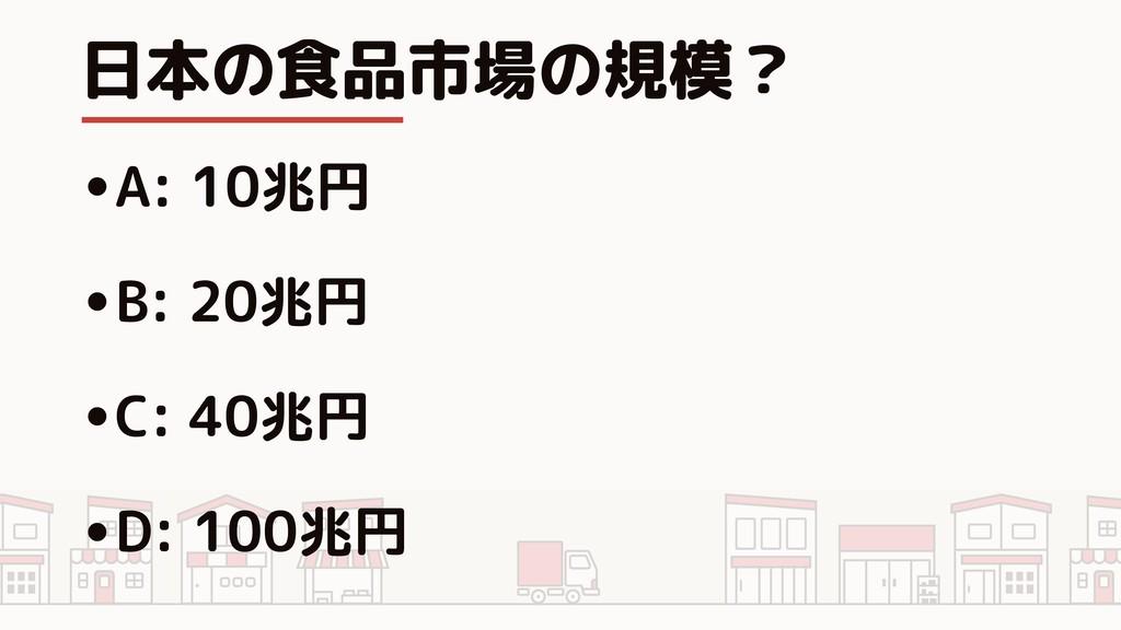 日本の食品市場の規模? •A: 10兆円 •B: 20兆円 •C: 40兆円 •D: 100兆円