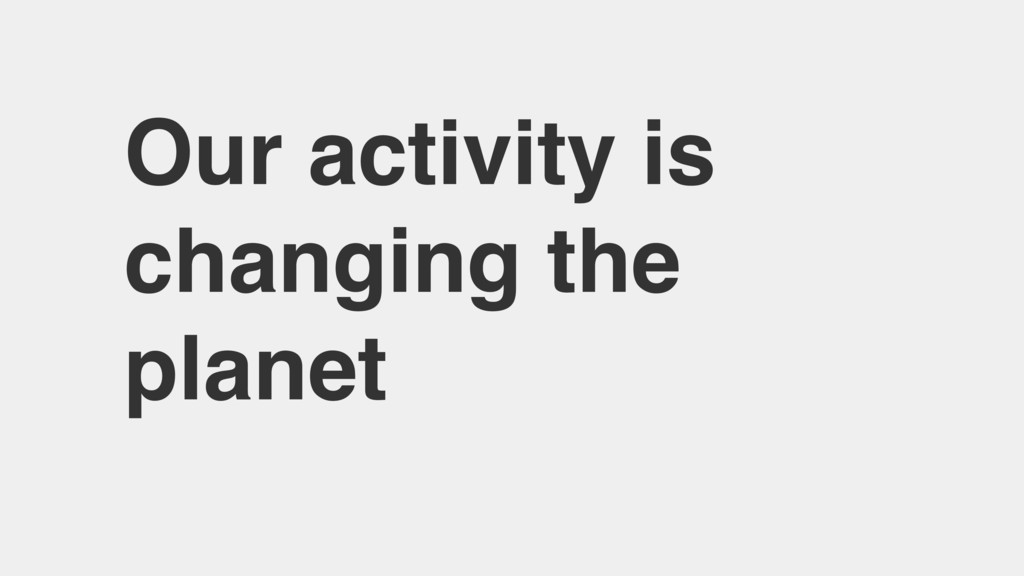 Our activity is changing the planet