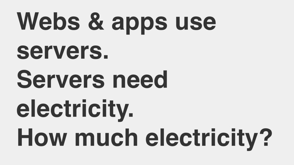 Webs & apps use servers. Servers need electrici...