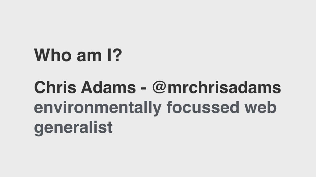 Who am I? Chris Adams - @mrchrisadams environme...