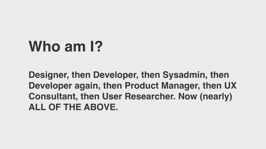 Who am I? Designer, then Developer, then Sysadm...