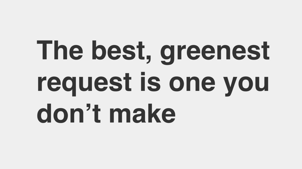 The best, greenest request is one you don't make
