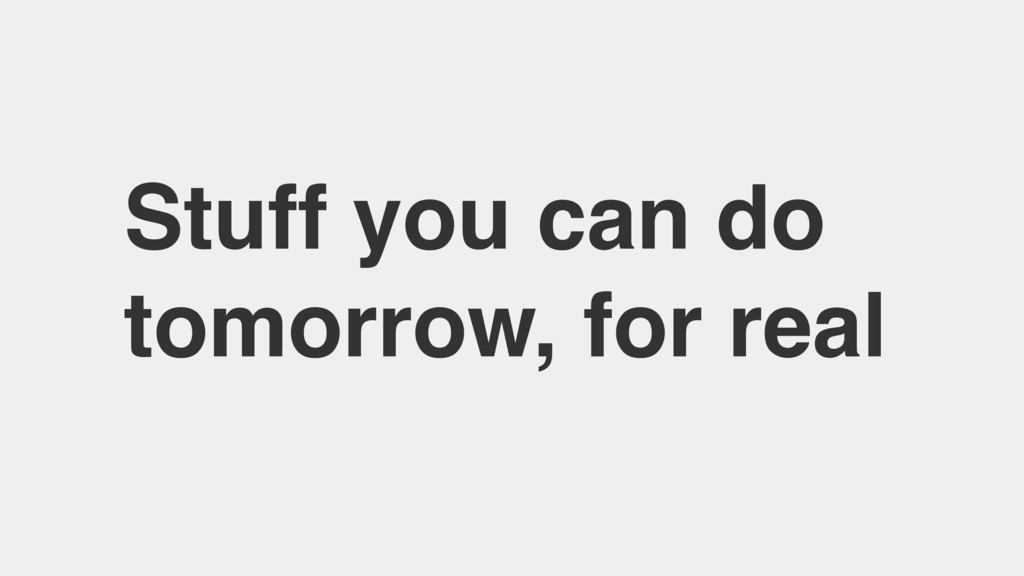 Stuff you can do tomorrow, for real