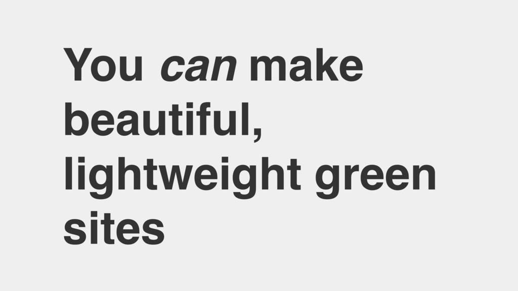 You can make beautiful, lightweight green sites