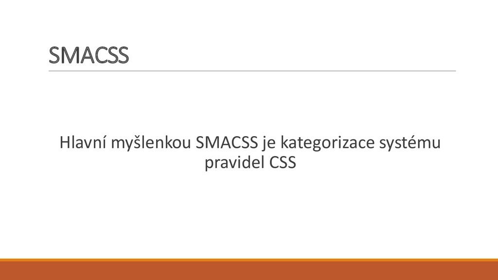 SMACSS Hlavní myšlenkou SMACSS je kategorizace ...