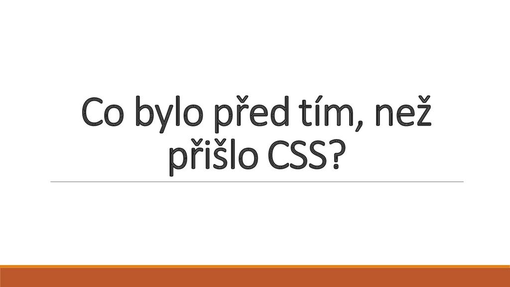 Co bylo před tím, než přišlo CSS?