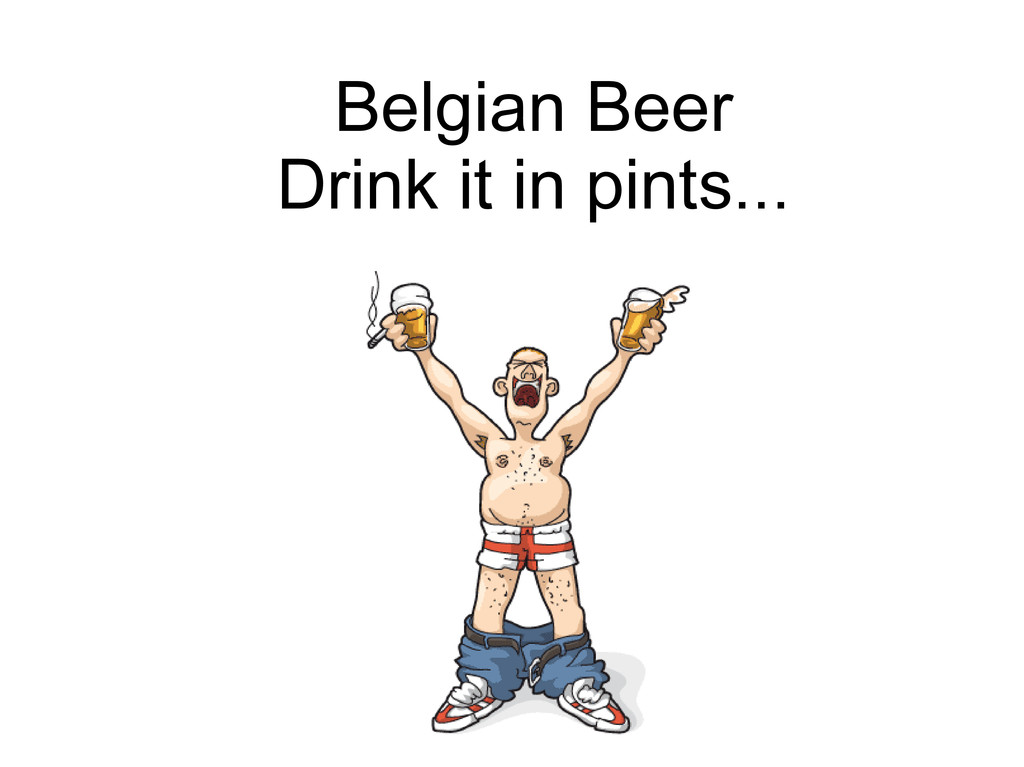 Belgian Beer Drink it in pints...