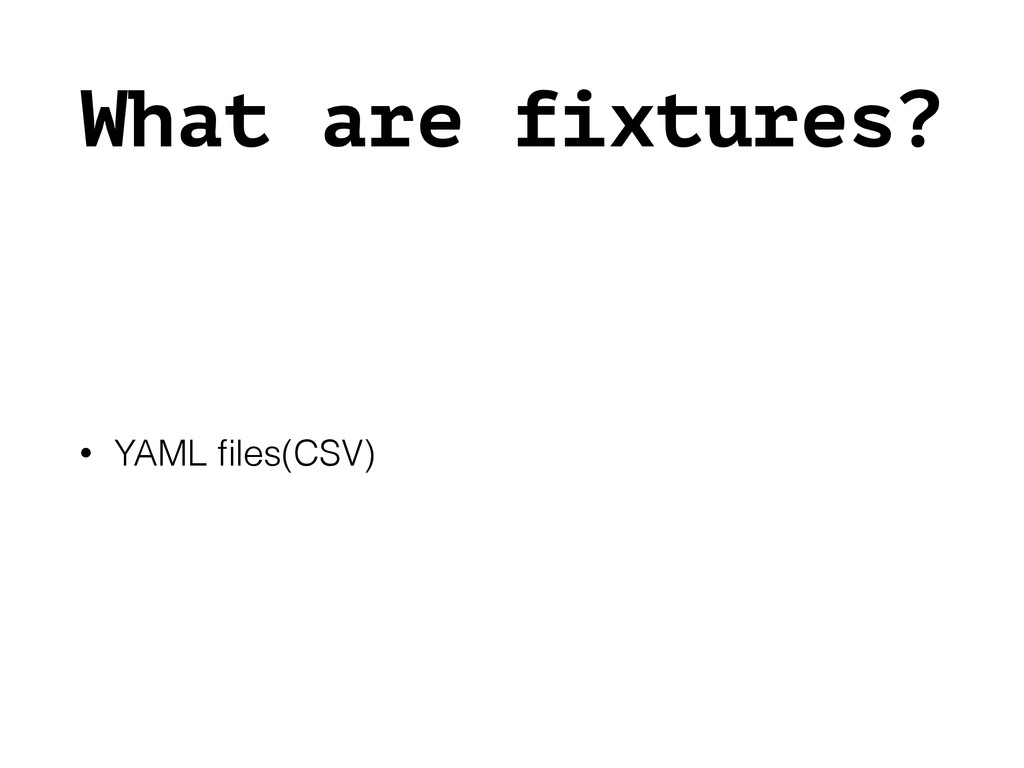 What are fixtures? • YAML files(CSV)
