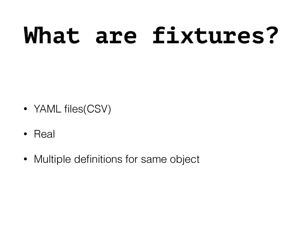 What are fixtures? • YAML files(CSV) • Real • Mu...