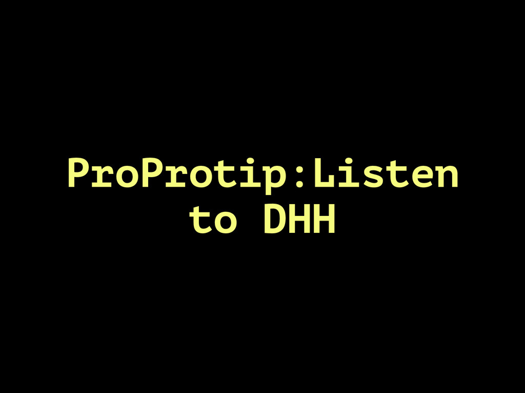 ProProtip:Listen to DHH