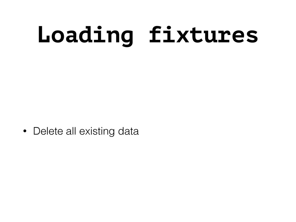 Loading fixtures • Delete all existing data