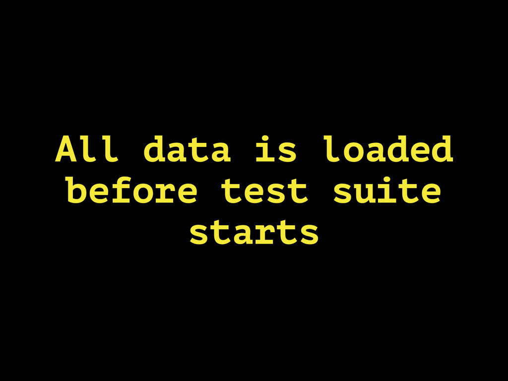 All data is loaded before test suite starts