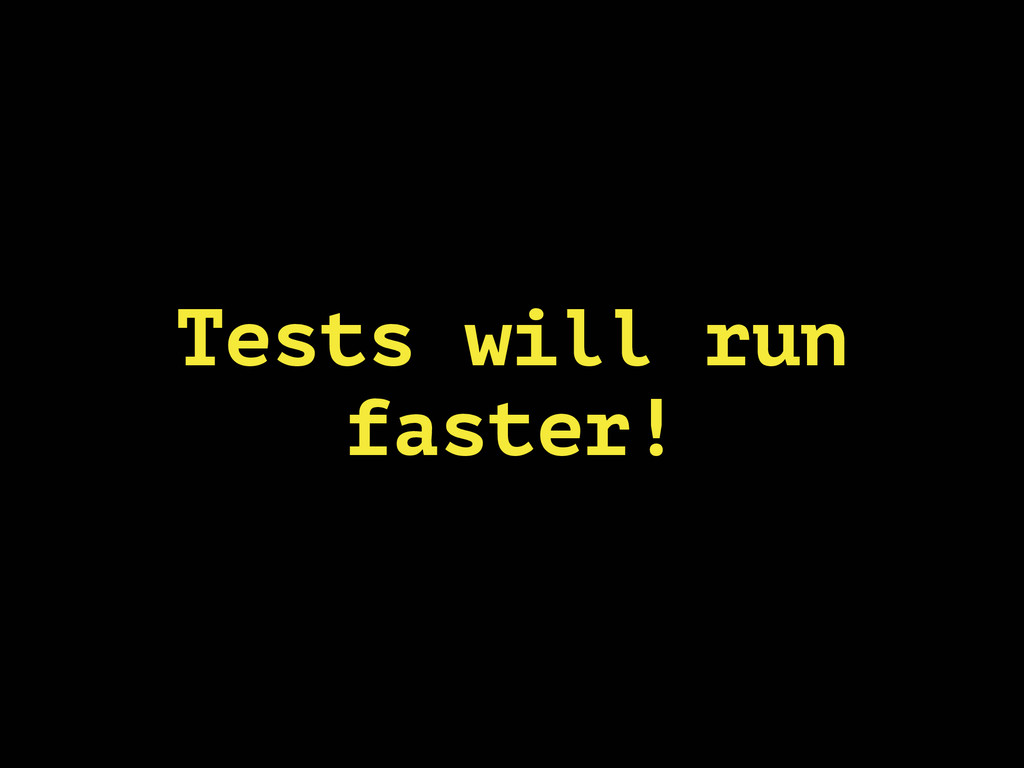 Tests will run faster!