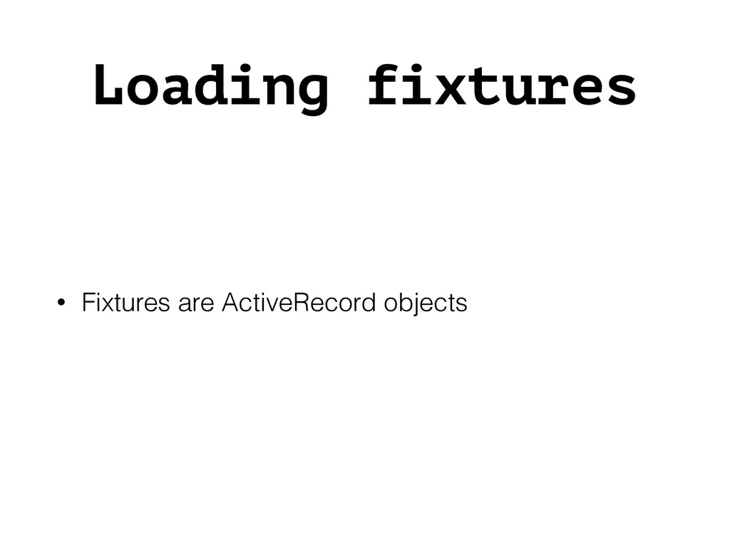Loading fixtures • Fixtures are ActiveRecord ob...