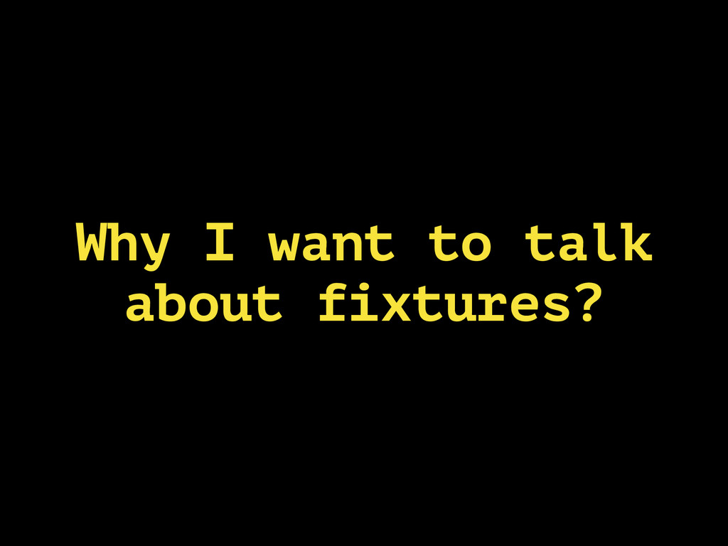 Why I want to talk about fixtures?