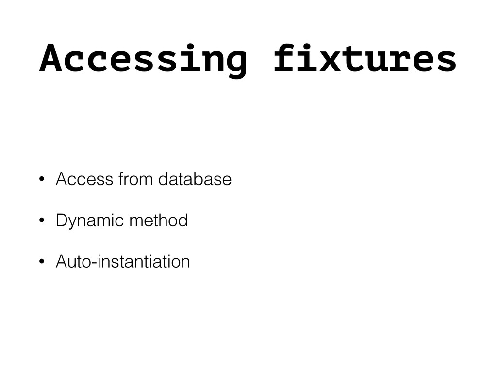 Accessing fixtures • Access from database • Dyn...