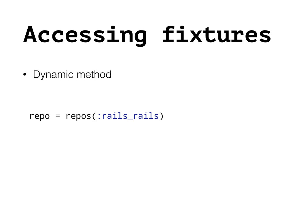 Accessing fixtures • Dynamic method repo = repo...