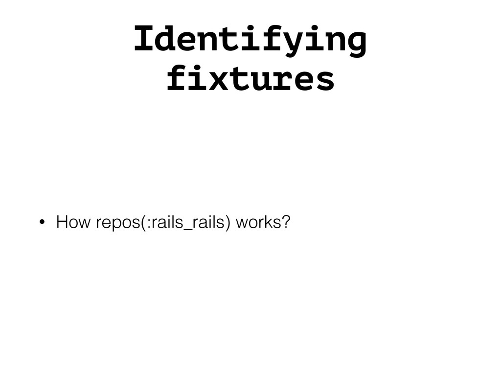 Identifying fixtures • How repos(:rails_rails) ...