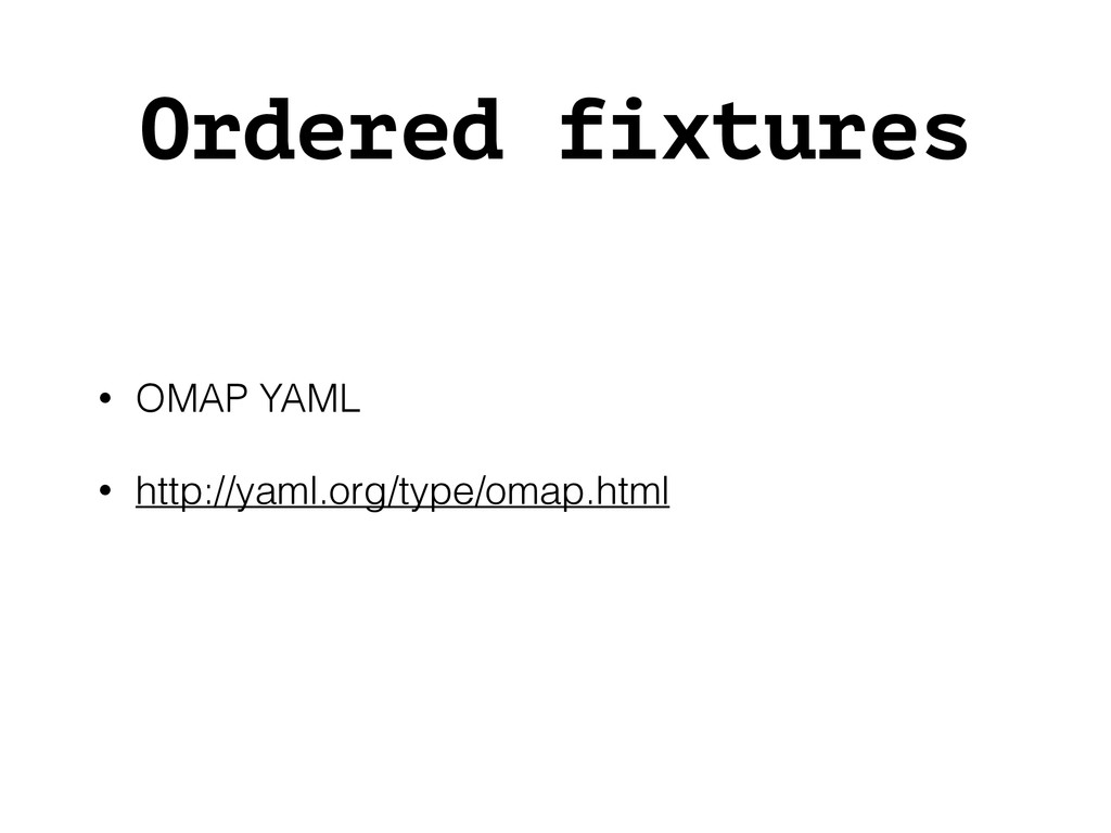 Ordered fixtures • OMAP YAML • http://yaml.org/...