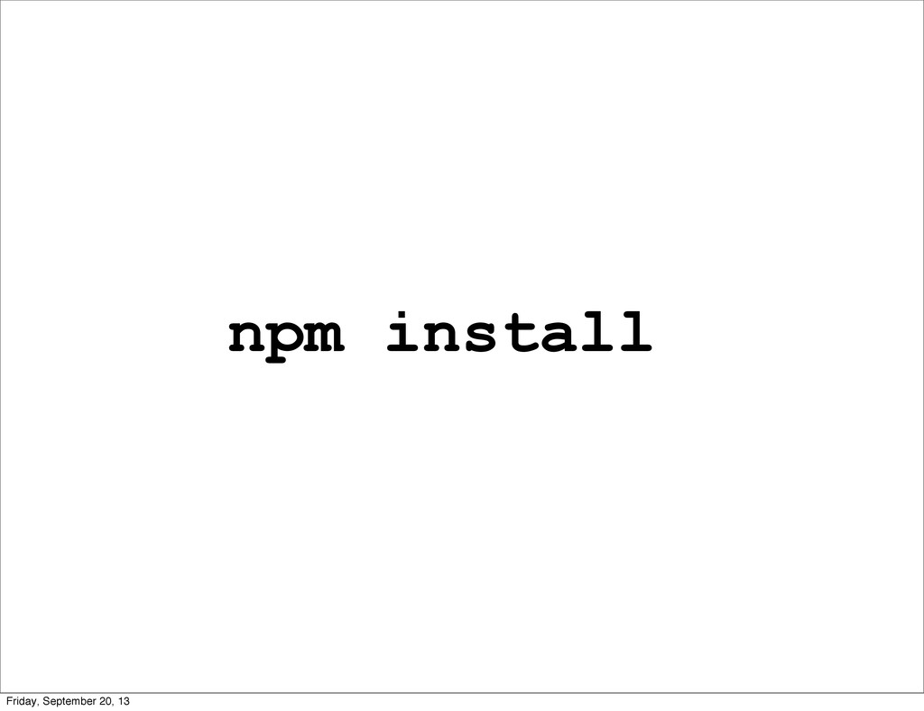 npm install Friday, September 20, 13