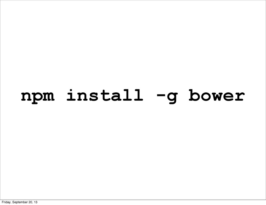 npm install -g bower Friday, September 20, 13