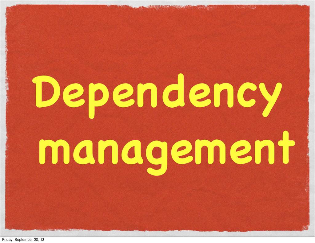 Dependency management Friday, September 20, 13
